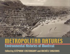 CASTONGUAY, Stéphane et Michèle DAGENAIS, Metropolitan Natures. Environmental Histories of Montreal (Pittsburgh, University of Pittsburgh Press, 2011), 321 p.