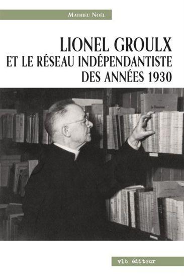Lionel Groulx et le réseau indépendantiste des années 1930, de Mathieu Noël (paru chez VLB)